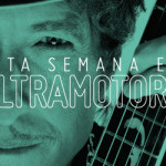 ESTA SEMANA EN ULTRAMOTORA: Bob Dylan / Nuevo Programa Escucha Esto / Campus Party